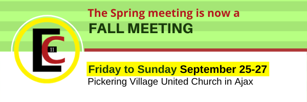 The spring meeting is now a fall meeting: Friday to Sunday September 25-27, Pickering Village United Church in Ajax